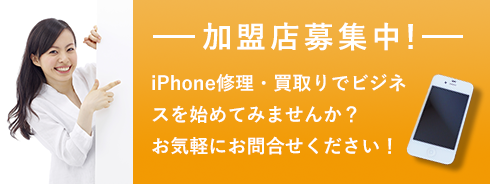 加盟店募集中! iPhone修理・買取りでビジネスを始めてみませんか? お気軽にお問い合わせください!